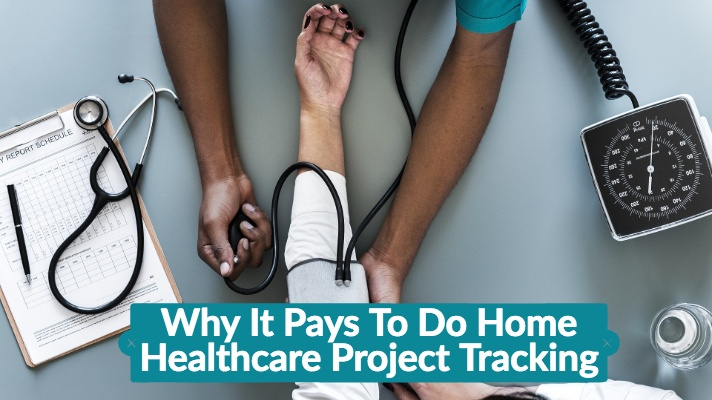 Why It Pays To Do Home Healthcare Project Tracking